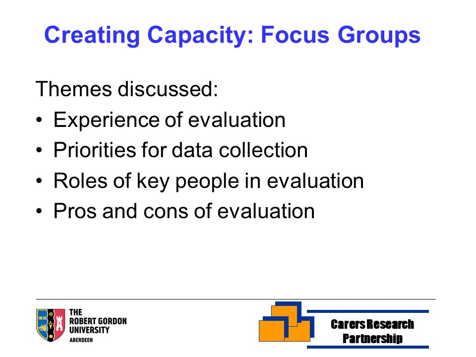 Creating Capacity: Focus Groups Themes discussed: Experience of evaluation Priorities for data collection Roles of key people in evaluation Pros and c