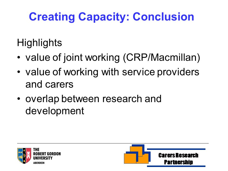 Creating Capacity: Conclusion Highlights value of joint working (CRP/Macmillan) value of working with service providers and carers overlap between res
