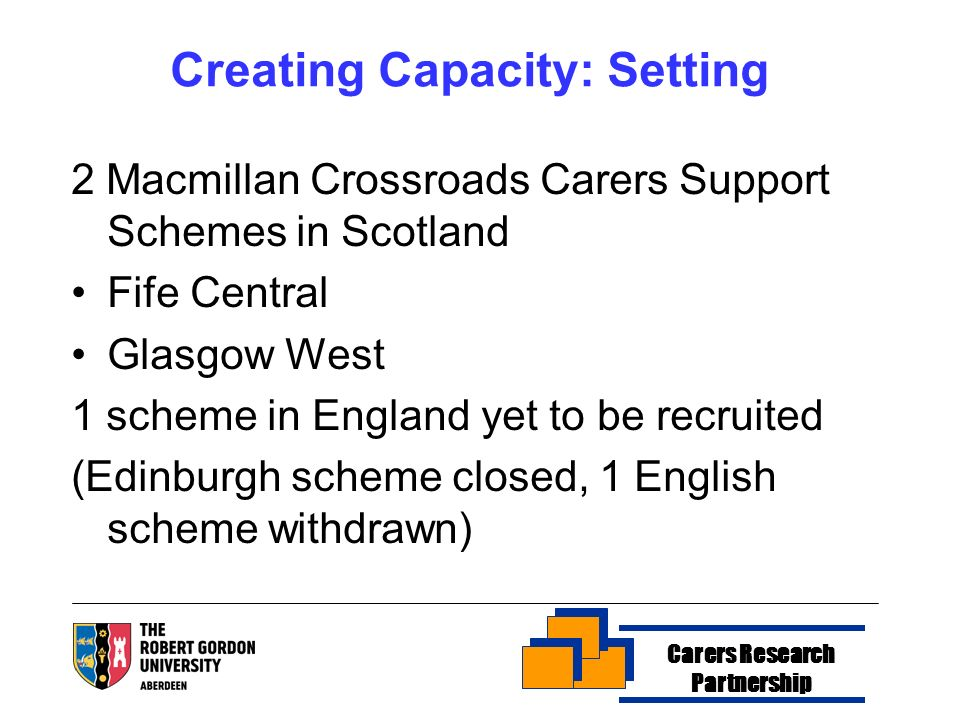 Creating Capacity: Setting 2 Macmillan Crossroads Carers Support Schemes in Scotland Fife Central Glasgow West 1 scheme in England yet to be recruited