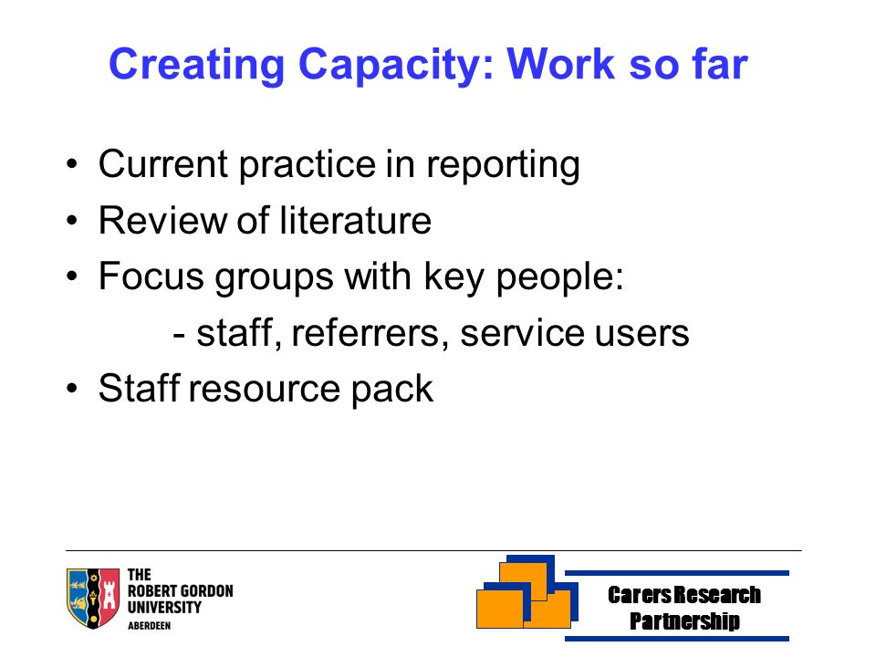 Creating Capacity: Work so far Current practice in reporting Review of literature Focus groups with key people: - staff, referrers, service users Staf