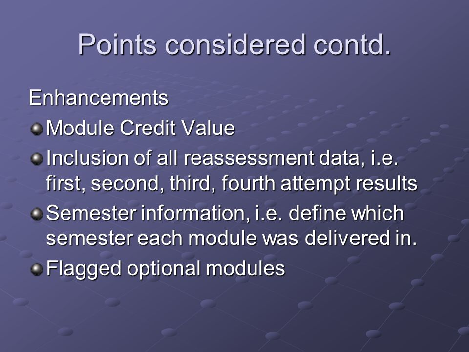 Points considered contd. Enhancements Module Credit Value Inclusion of all reassessment data, i.e. first, second, third, fourth attempt results Semest