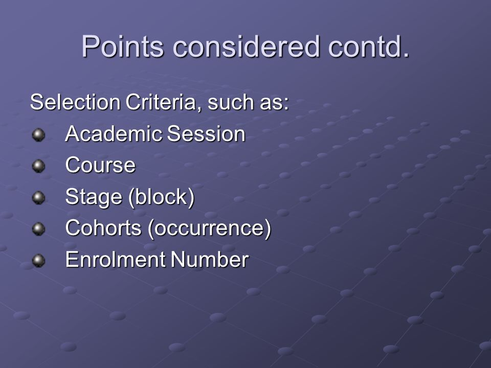 Points considered contd. Selection Criteria, such as: Academic Session Course Stage (block) Cohorts (occurrence) Enrolment Number
