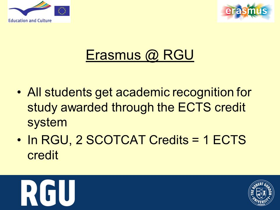 Erasmus @ RGU All students get academic recognition for study awarded through the ECTS credit system In RGU, 2 SCOTCAT Credits = 1 ECTS credit