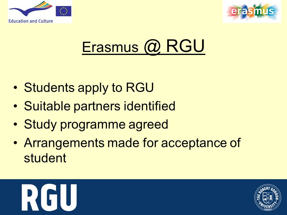 Erasmus @ RGU Students apply to RGU Suitable partners identified Study programme agreed Arrangements made for acceptance of student
