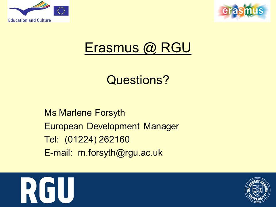 Erasmus @ RGU Questions? Ms Marlene Forsyth European Development Manager Tel: (01224) 262160 E-mail: m.forsyth@rgu.ac.uk