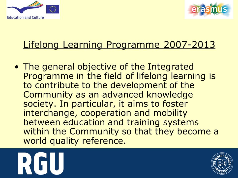 Lifelong Learning Programme 2007-2013 The general objective of the Integrated Programme in the field of lifelong learning is to contribute to the development of the Community as an advanced knowledge society.