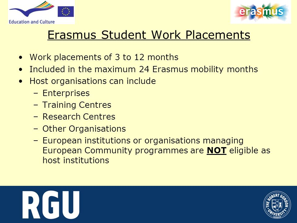 Erasmus Student Work Placements Work placements of 3 to 12 months Included in the maximum 24 Erasmus mobility months Host organisations can include –Enterprises –Training Centres –Research Centres –Other Organisations –European institutions or organisations managing European Community programmes are NOT eligible as host institutions