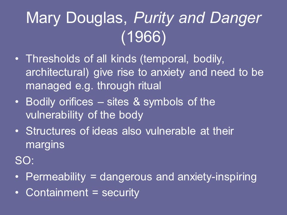 Mary Douglas, Purity and Danger (1966) Thresholds of all kinds (temporal, bodily, architectural) give rise to anxiety and need to be managed e.g. thro