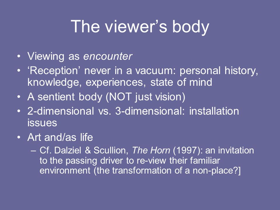 The viewers body Viewing as encounter Reception never in a vacuum: personal history, knowledge, experiences, state of mind A sentient body (NOT just v