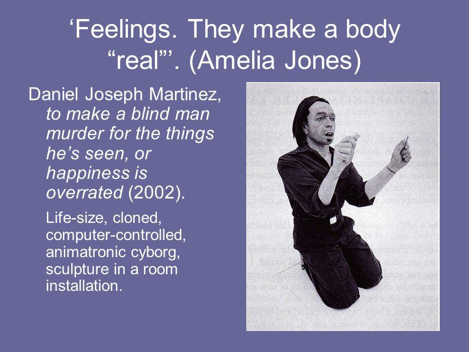 Feelings. They make a body real. (Amelia Jones) Daniel Joseph Martinez, to make a blind man murder for the things hes seen, or happiness is overrated