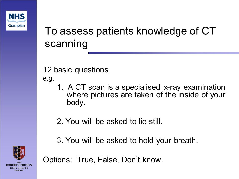 To assess patients knowledge of CT scanning 12 basic questions e.g.