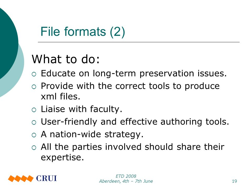 ETD 2008 Aberdeen, 4th – 7th June19 File formats (2) What to do: Educate on long-term preservation issues.