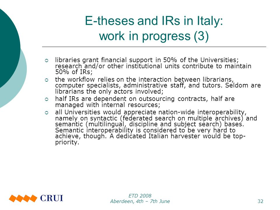 ETD 2008 Aberdeen, 4th – 7th June32 E-theses and IRs in Italy: work in progress (3) libraries grant financial support in 50% of the Universities; research and/or other institutional units contribute to maintain 50% of IRs; the workflow relies on the interaction between librarians, computer specialists, administrative staff, and tutors.