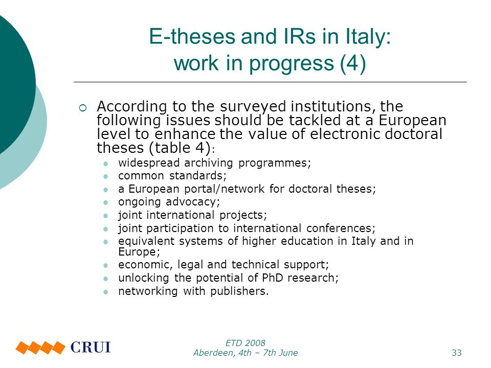 ETD 2008 Aberdeen, 4th – 7th June33 E-theses and IRs in Italy: work in progress (4) According to the surveyed institutions, the following issues should be tackled at a European level to enhance the value of electronic doctoral theses (table 4) : widespread archiving programmes; common standards; a European portal/network for doctoral theses; ongoing advocacy; joint international projects; joint participation to international conferences; equivalent systems of higher education in Italy and in Europe; economic, legal and technical support; unlocking the potential of PhD research; networking with publishers.