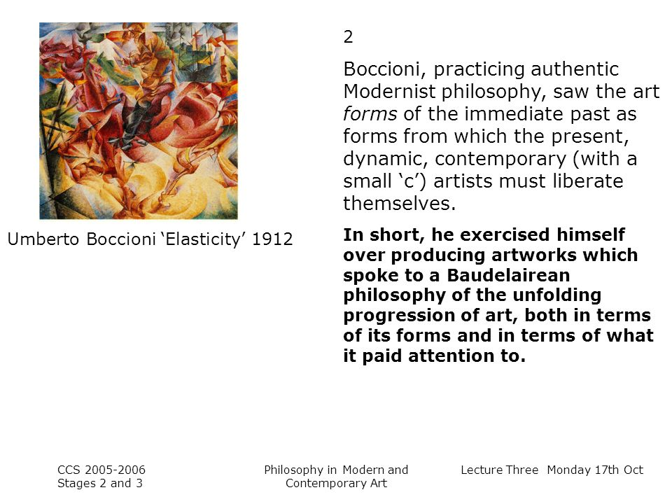 Lecture Three Monday 17th Oct CCS Stages 2 and 3 Philosophy in Modern and Contemporary Art Umberto Boccioni Elasticity Boccioni, practicing authentic Modernist philosophy, saw the art forms of the immediate past as forms from which the present, dynamic, contemporary (with a small c) artists must liberate themselves.