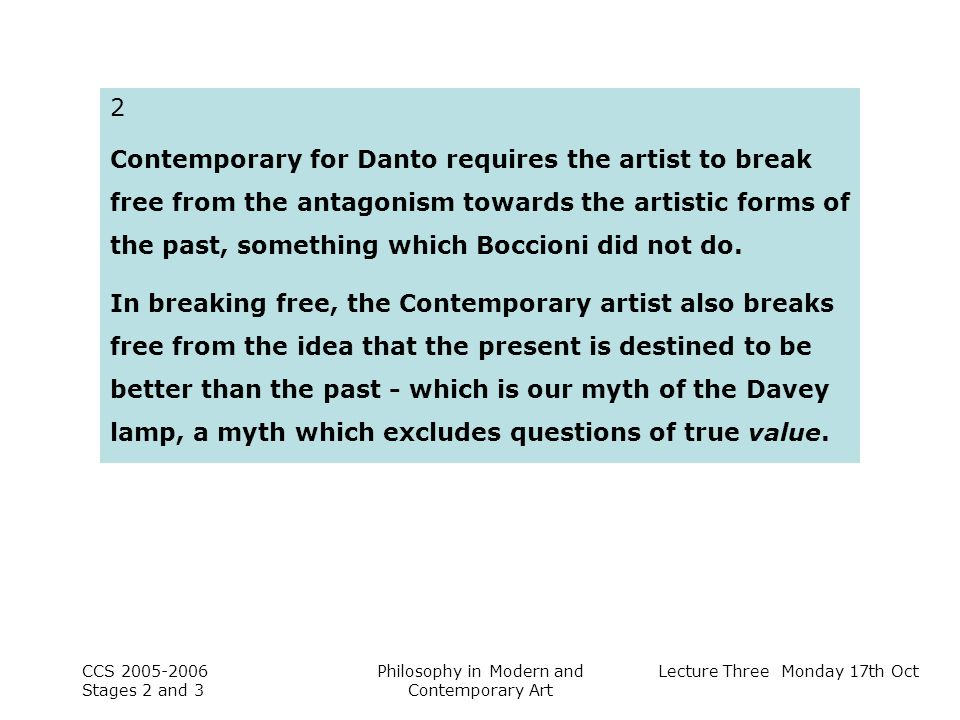 Lecture Three Monday 17th Oct CCS Stages 2 and 3 Philosophy in Modern and Contemporary Art 2 Contemporary for Danto requires the artist to break free from the antagonism towards the artistic forms of the past, something which Boccioni did not do.