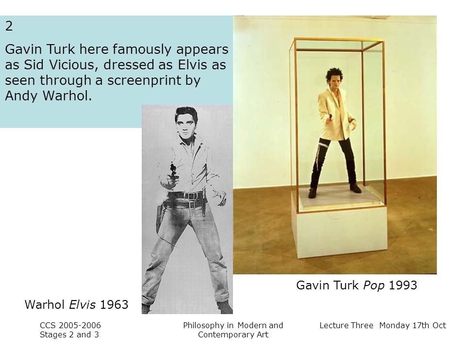 Lecture Three Monday 17th Oct CCS Stages 2 and 3 Philosophy in Modern and Contemporary Art 2 Gavin Turk here famously appears as Sid Vicious, dressed as Elvis as seen through a screenprint by Andy Warhol.