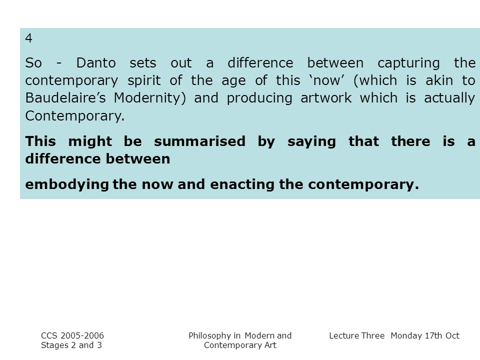 Lecture Three Monday 17th Oct CCS Stages 2 and 3 Philosophy in Modern and Contemporary Art 4 So - Danto sets out a difference between capturing the contemporary spirit of the age of this now (which is akin to Baudelaires Modernity) and producing artwork which is actually Contemporary.