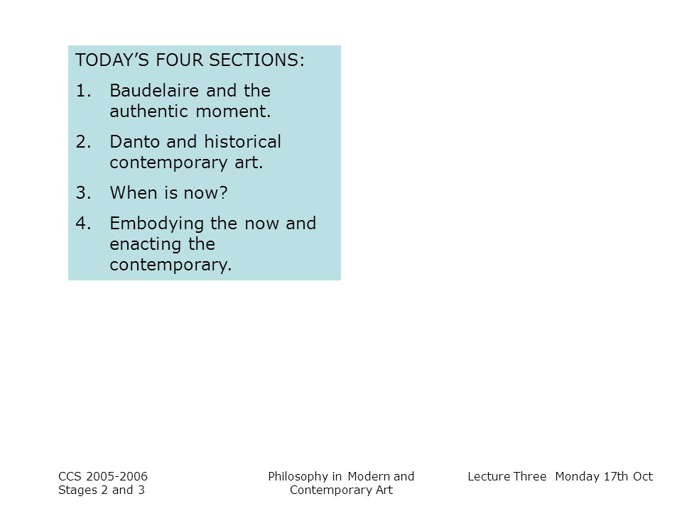 Lecture Three Monday 17th Oct CCS Stages 2 and 3 Philosophy in Modern and Contemporary Art TODAYS FOUR SECTIONS: 1.Baudelaire and the authentic moment.