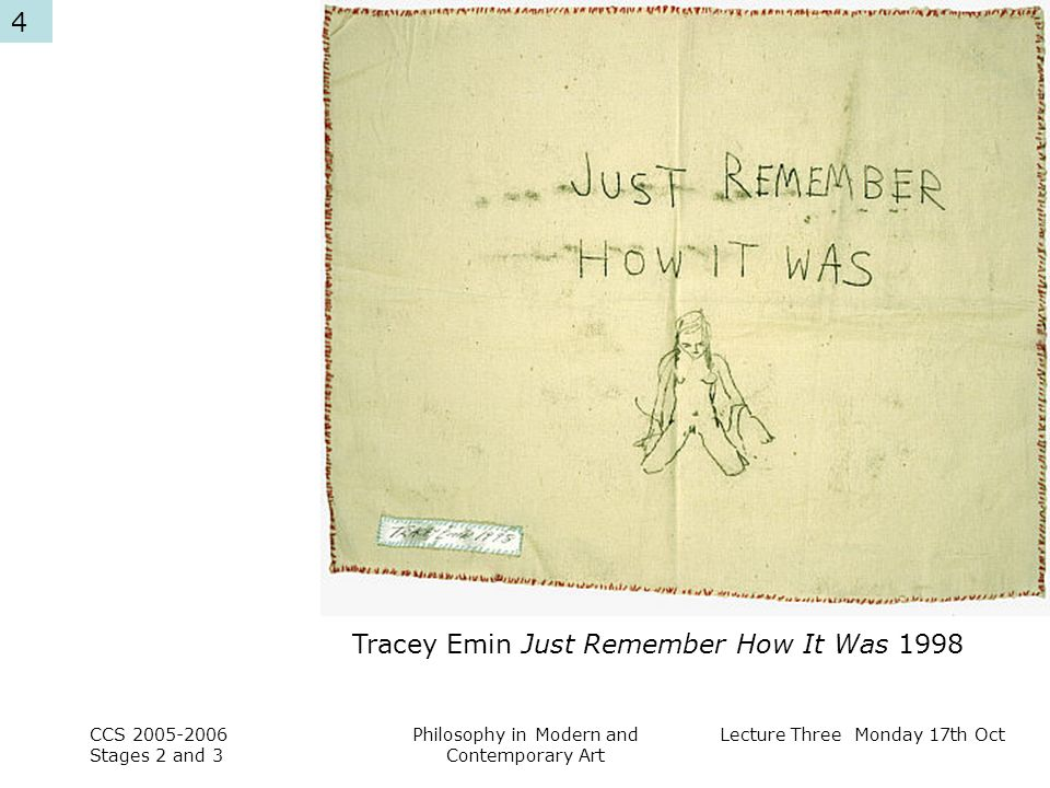 Lecture Three Monday 17th Oct CCS Stages 2 and 3 Philosophy in Modern and Contemporary Art 4 Tracey Emin Just Remember How It Was 1998