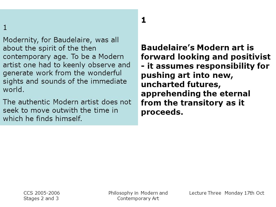 Lecture Three Monday 17th Oct CCS Stages 2 and 3 Philosophy in Modern and Contemporary Art 1 Modernity, for Baudelaire, was all about the spirit of the then contemporary age.