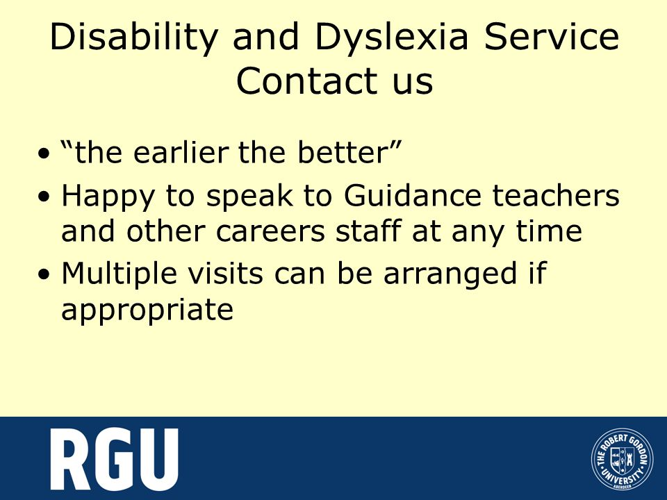Disability and Dyslexia Service Contact us the earlier the better Happy to speak to Guidance teachers and other careers staff at any time Multiple vis