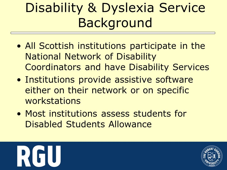 Disability & Dyslexia Service Background All Scottish institutions participate in the National Network of Disability Coordinators and have Disability