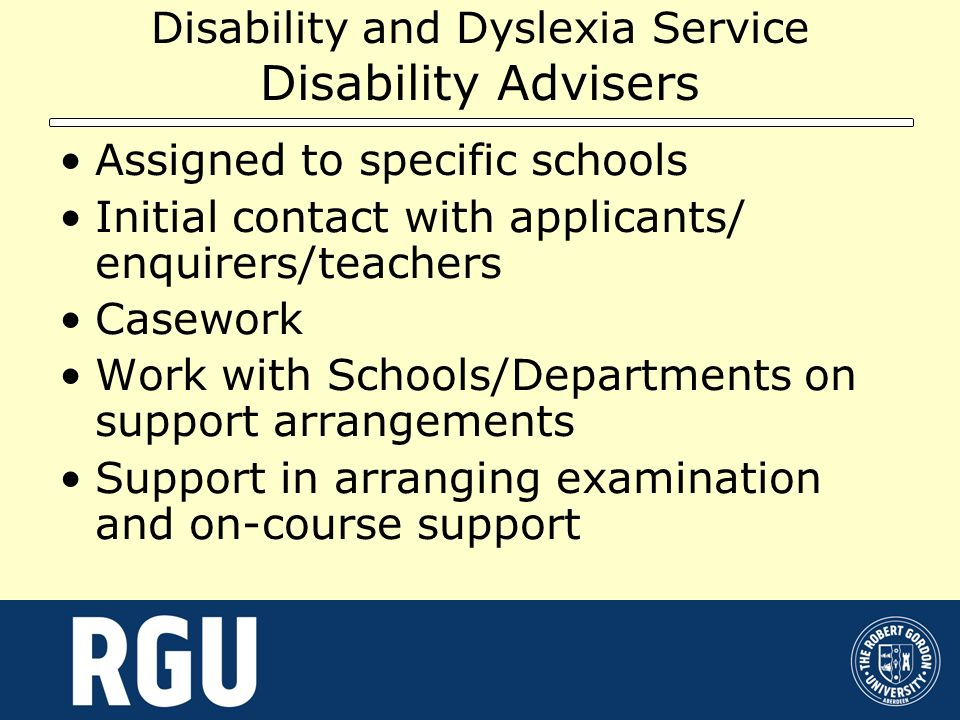 Disability and Dyslexia Service Disability Advisers Assigned to specific schools Initial contact with applicants/ enquirers/teachers Casework Work wit