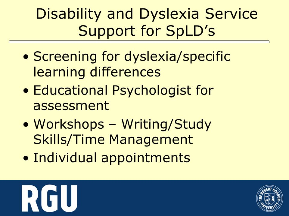 Disability and Dyslexia Service Support for SpLDs Screening for dyslexia/specific learning differences Educational Psychologist for assessment Worksho