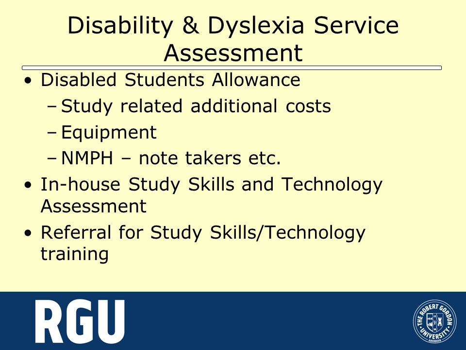 Disability & Dyslexia Service Assessment Disabled Students Allowance –Study related additional costs –Equipment –NMPH – note takers etc. In-house Stud