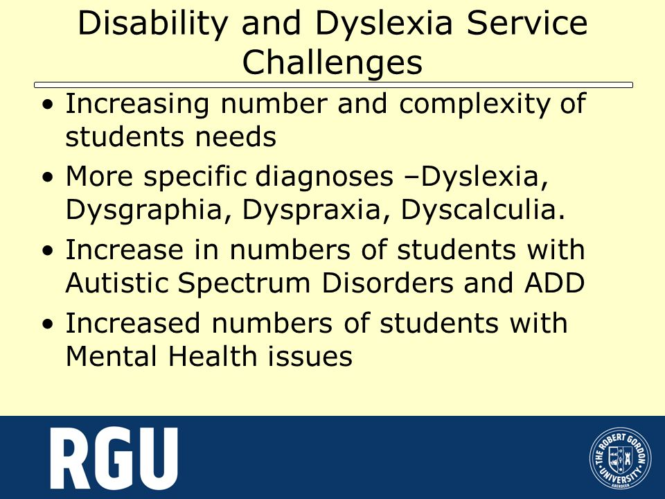 Disability and Dyslexia Service Challenges Increasing number and complexity of students needs More specific diagnoses –Dyslexia, Dysgraphia, Dyspraxia