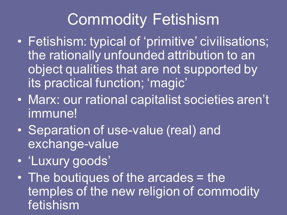 Commodity Fetishism Fetishism: typical of primitive civilisations; the rationally unfounded attribution to an object qualities that are not supported by its practical function; magic Marx: our rational capitalist societies arent immune.