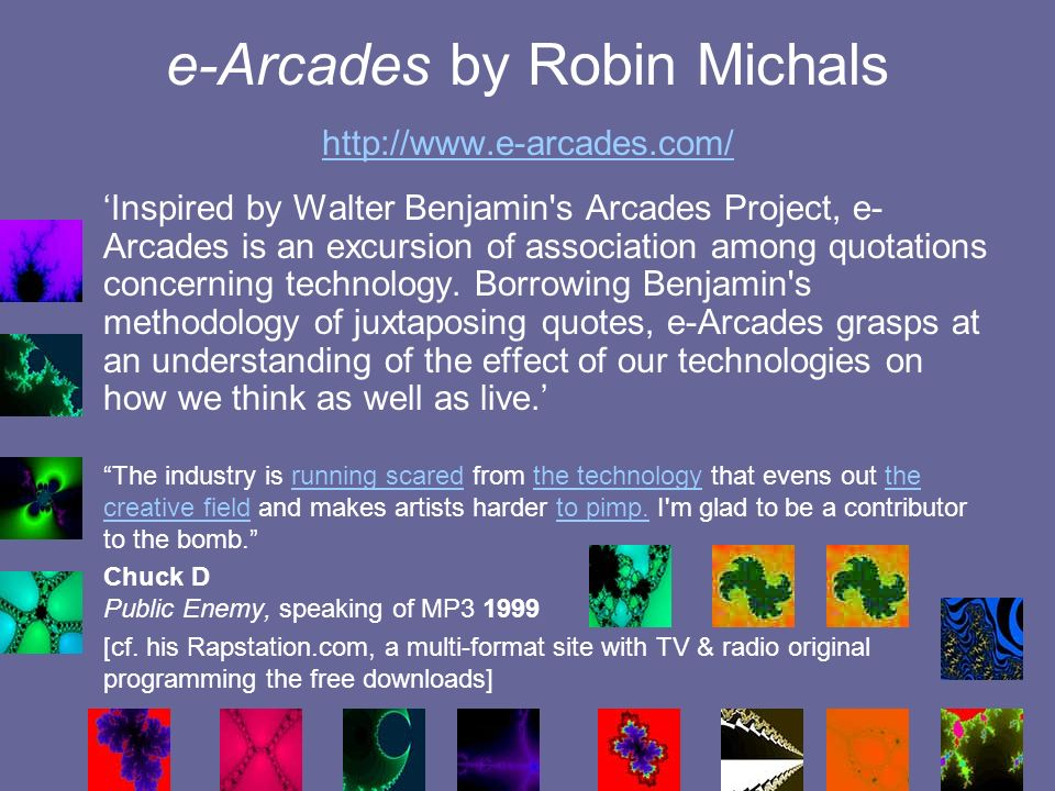 e-Arcades by Robin Michals http://www.e-arcades.com/ http://www.e-arcades.com/ Inspired by Walter Benjamin s Arcades Project, e- Arcades is an excursion of association among quotations concerning technology.