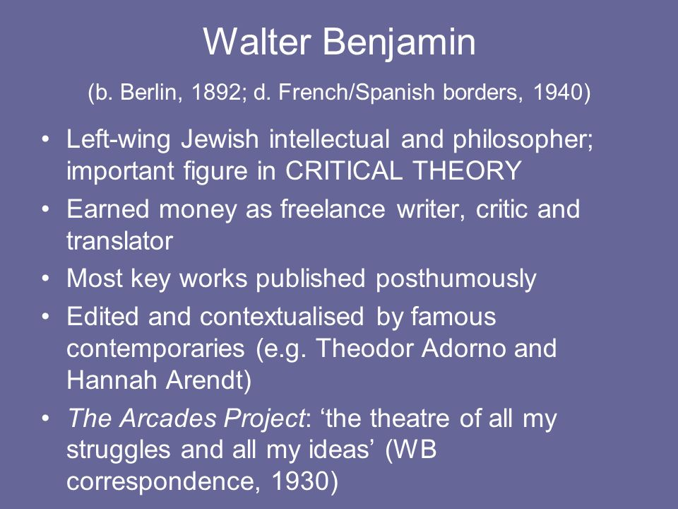 Walter Benjamin (b. Berlin, 1892; d. French/Spanish borders, 1940) Left-wing Jewish intellectual and philosopher; important figure in CRITICAL THEORY