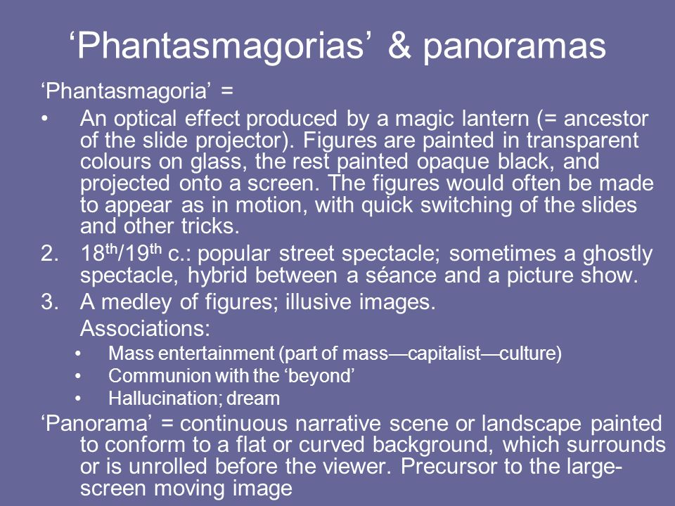 Phantasmagorias & panoramas Phantasmagoria = An optical effect produced by a magic lantern (= ancestor of the slide projector).