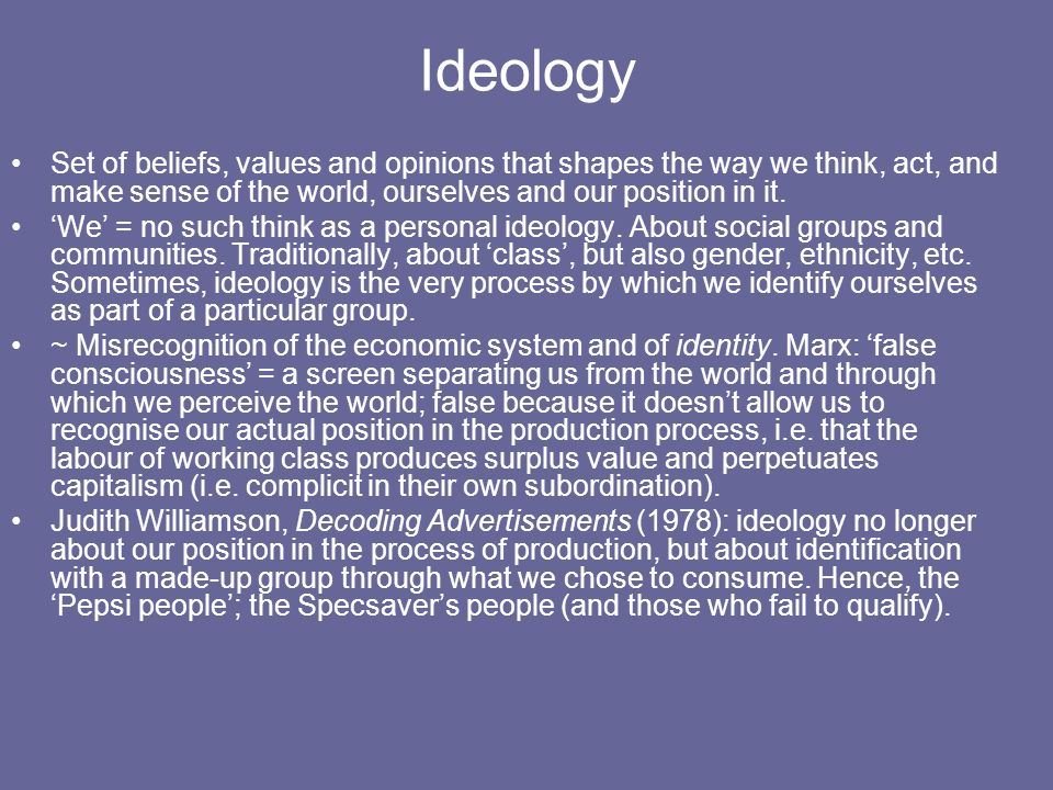 Ideology Set of beliefs, values and opinions that shapes the way we think, act, and make sense of the world, ourselves and our position in it. We = no