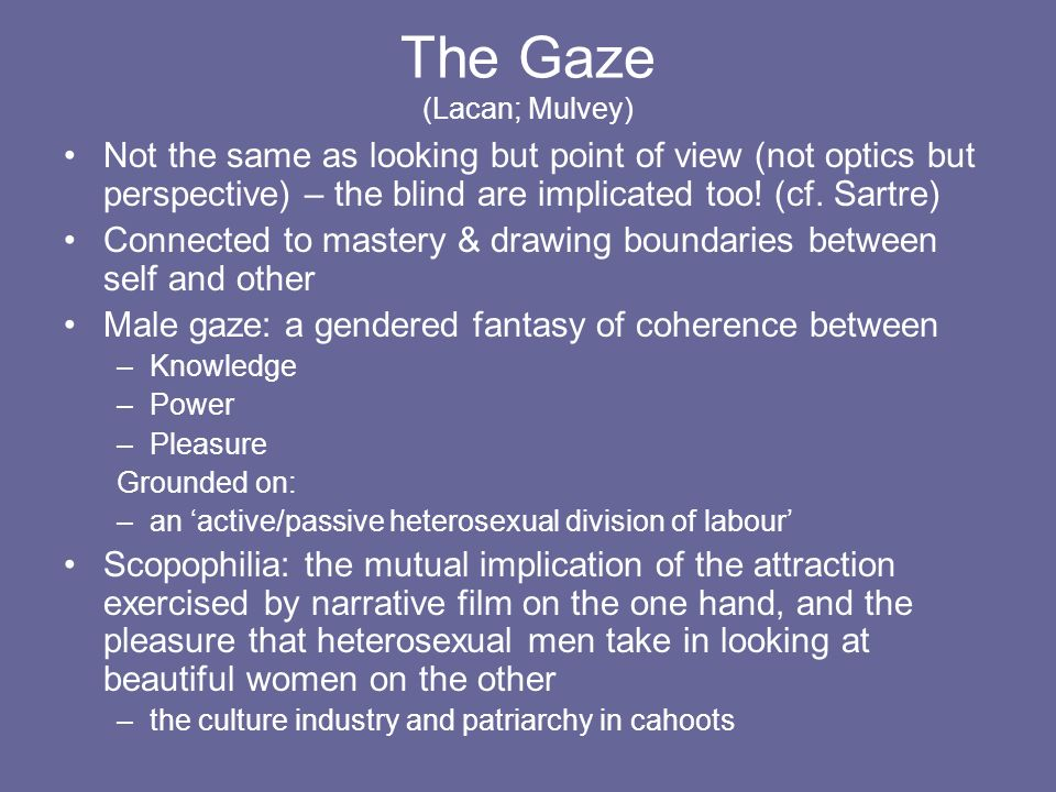 The Gaze (Lacan; Mulvey) Not the same as looking but point of view (not optics but perspective) – the blind are implicated too! (cf. Sartre) Connected