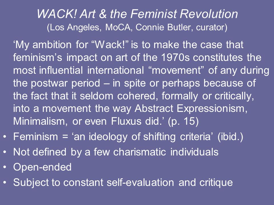 WACK! Art & the Feminist Revolution (Los Angeles, MoCA, Connie Butler, curator) My ambition for Wack! is to make the case that feminisms impact on art