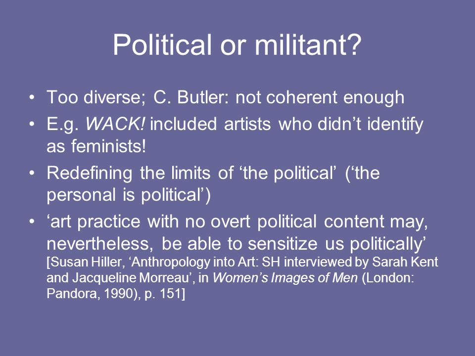 Political or militant? Too diverse; C. Butler: not coherent enough E.g. WACK! included artists who didnt identify as feminists! Redefining the limits