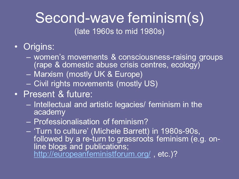 Second-wave feminism(s) (late 1960s to mid 1980s) Origins: –womens movements & consciousness-raising groups (rape & domestic abuse crisis centres, eco