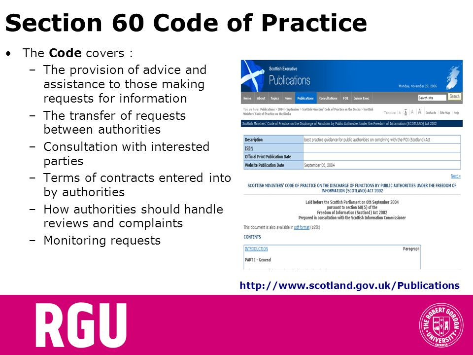 Section 60 Code of Practice The Code covers : –The provision of advice and assistance to those making requests for information –The transfer of requests between authorities –Consultation with interested parties –Terms of contracts entered into by authorities –How authorities should handle reviews and complaints –Monitoring requests