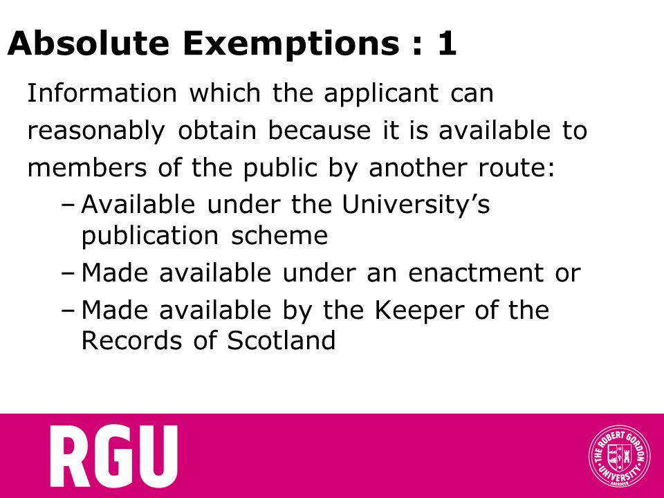 Absolute Exemptions : 1 Information which the applicant can reasonably obtain because it is available to members of the public by another route: –Available under the Universitys publication scheme –Made available under an enactment or –Made available by the Keeper of the Records of Scotland