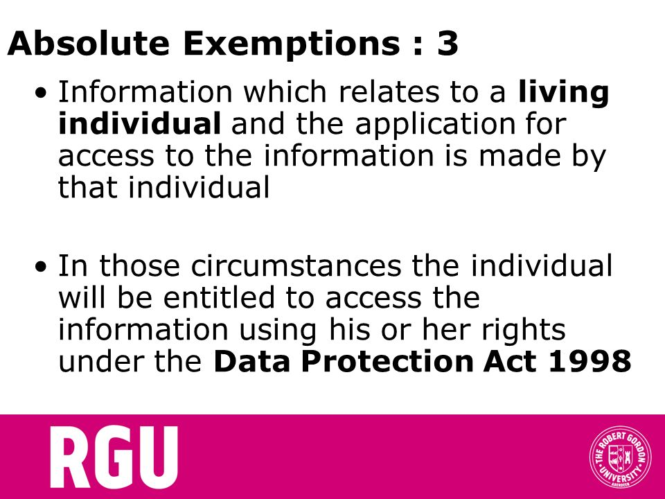 Absolute Exemptions : 3 Information which relates to a living individual and the application for access to the information is made by that individual In those circumstances the individual will be entitled to access the information using his or her rights under the Data Protection Act 1998