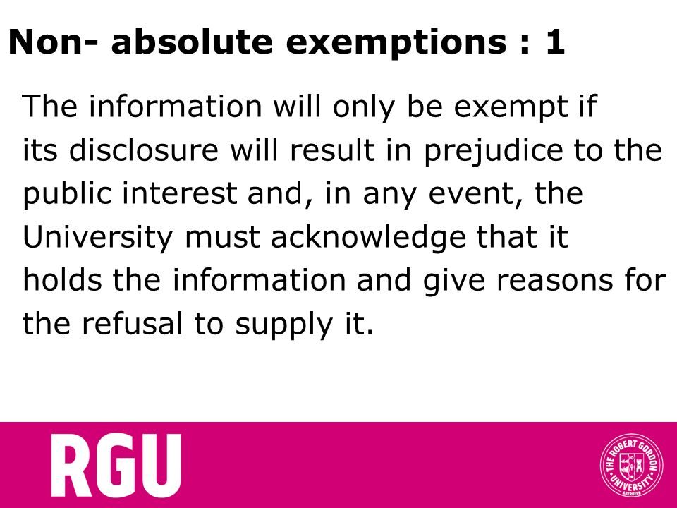 Non- absolute exemptions : 1 The information will only be exempt if its disclosure will result in prejudice to the public interest and, in any event, the University must acknowledge that it holds the information and give reasons for the refusal to supply it.