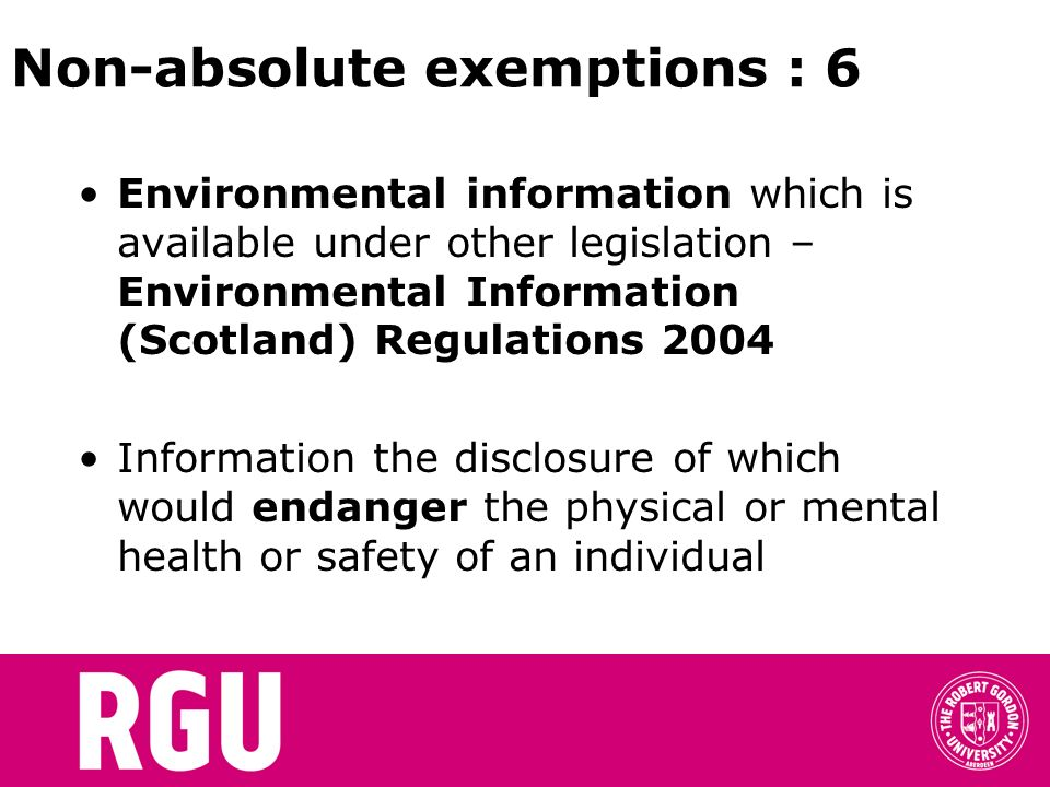 Non-absolute exemptions : 6 Environmental information which is available under other legislation – Environmental Information (Scotland) Regulations 2004 Information the disclosure of which would endanger the physical or mental health or safety of an individual