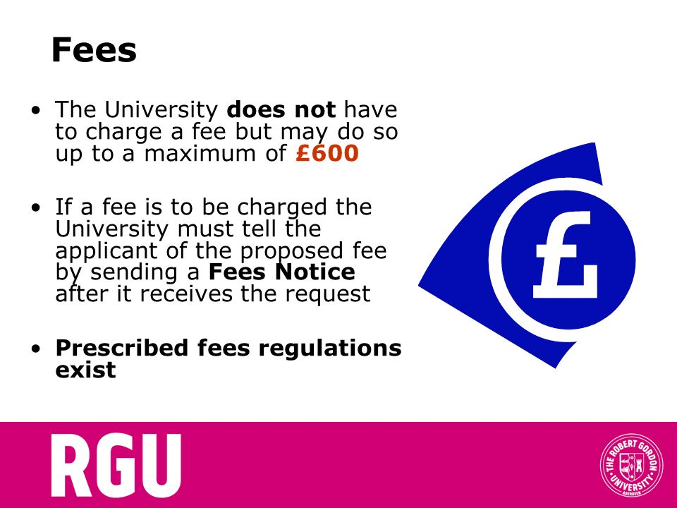 Fees The University does not have to charge a fee but may do so up to a maximum of £600 If a fee is to be charged the University must tell the applicant of the proposed fee by sending a Fees Notice after it receives the request Prescribed fees regulations exist