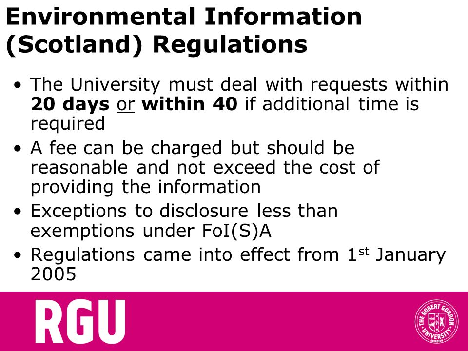 Environmental Information (Scotland) Regulations The University must deal with requests within 20 days or within 40 if additional time is required A fee can be charged but should be reasonable and not exceed the cost of providing the information Exceptions to disclosure less than exemptions under FoI(S)A Regulations came into effect from 1 st January 2005