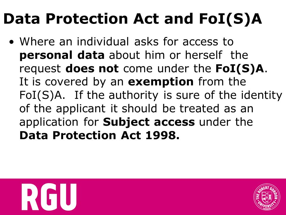 Data Protection Act and FoI(S)A Where an individual asks for access to personal data about him or herself the request does not come under the FoI(S)A.