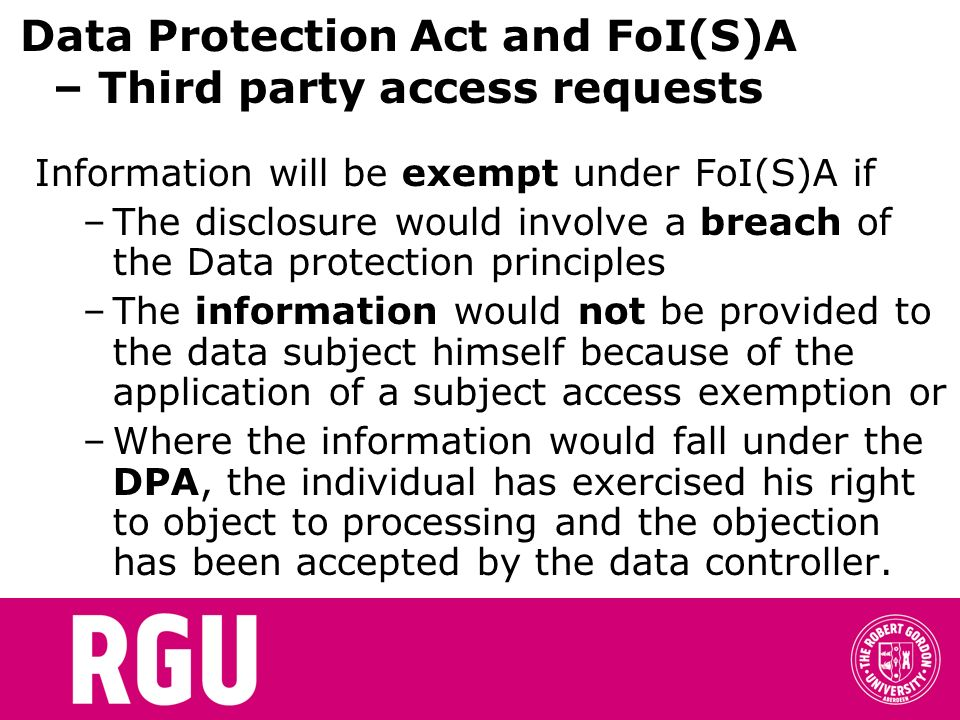 Data Protection Act and FoI(S)A – Third party access requests Information will be exempt under FoI(S)A if –The disclosure would involve a breach of the Data protection principles –The information would not be provided to the data subject himself because of the application of a subject access exemption or –Where the information would fall under the DPA, the individual has exercised his right to object to processing and the objection has been accepted by the data controller.