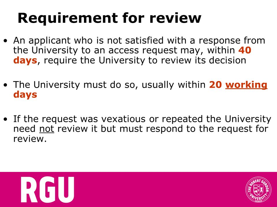 Requirement for review An applicant who is not satisfied with a response from the University to an access request may, within 40 days, require the University to review its decision The University must do so, usually within 20 working days If the request was vexatious or repeated the University need not review it but must respond to the request for review.